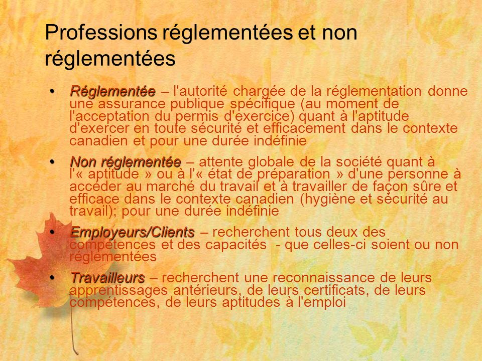 Professions réglementées et non réglementées RéglementéeRéglementée – l autorité chargée de la réglementation donne une assurance publique spécifique (au moment de l acceptation du permis d exercice) quant à l aptitude d exercer en toute sécurité et efficacement dans le contexte canadien et pour une durée indéfinie Non réglementéeNon réglementée – attente globale de la société quant à l « aptitude » ou à l « état de préparation » d une personne à accéder au marché du travail et à travailler de façon sûre et efficace dans le contexte canadien (hygiène et sécurité au travail); pour une durée indéfinie Employeurs/ClientsEmployeurs/Clients – recherchent tous deux des compétences et des capacités - que celles-ci soient ou non réglementées TravailleursTravailleurs – recherchent une reconnaissance de leurs apprentissages antérieurs, de leurs certificats, de leurs compétences, de leurs aptitudes à l emploi