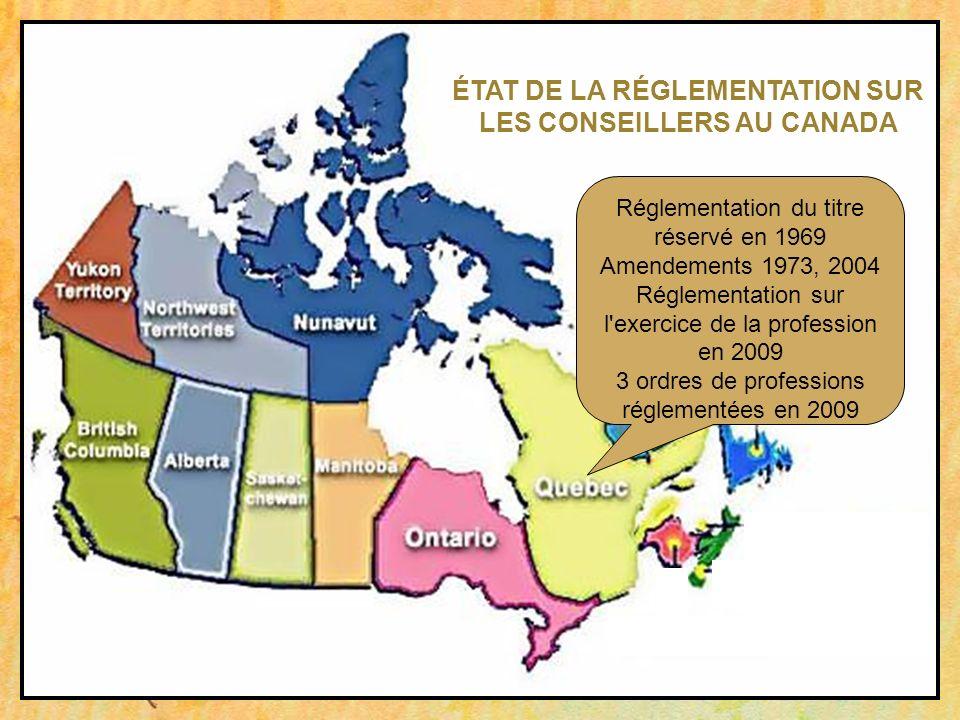 Réglementation du titre réservé en 1969 Amendements 1973, 2004 Réglementation sur l exercice de la profession en 2009 3 ordres de professions réglementées en 2009 ÉTAT DE LA RÉGLEMENTATION SUR LES CONSEILLERS AU CANADA