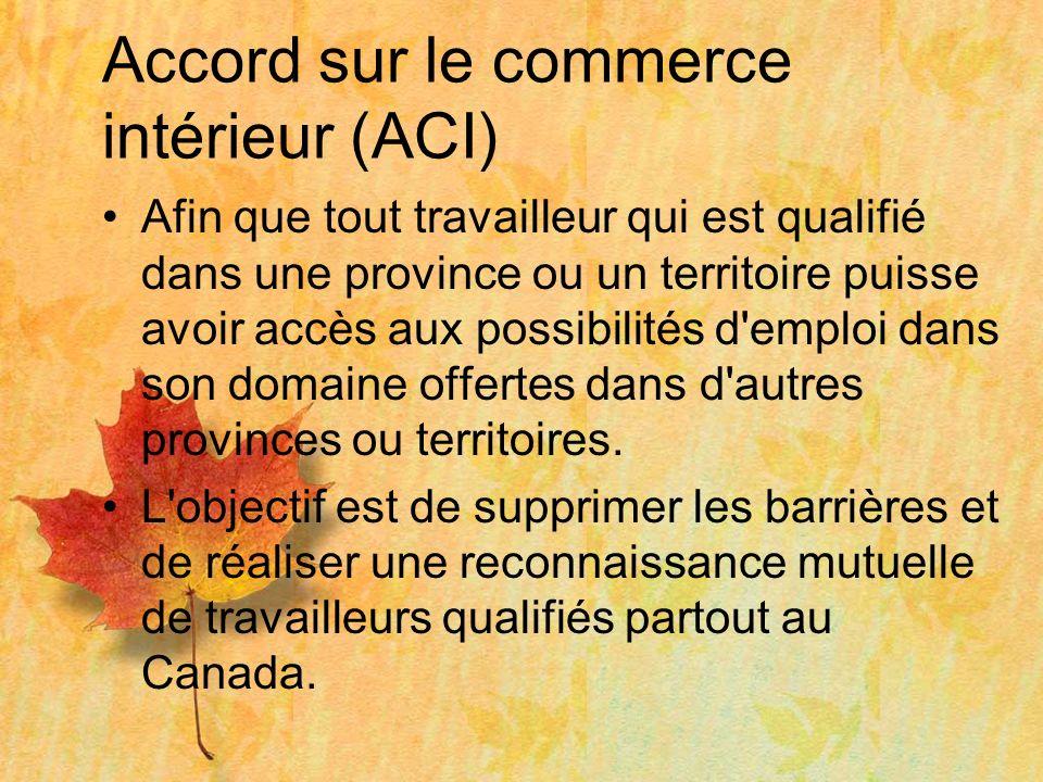Accord sur le commerce intérieur (ACI) Afin que tout travailleur qui est qualifié dans une province ou un territoire puisse avoir accès aux possibilités d emploi dans son domaine offertes dans d autres provinces ou territoires.