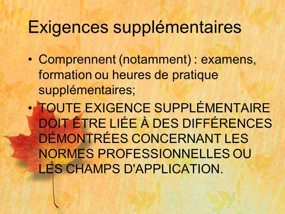 Exigences supplémentaires Comprennent (notamment) : examens, formation ou heures de pratique supplémentaires; TOUTE EXIGENCE SUPPLÉMENTAIRE DOIT ÊTRE LIÉE À DES DIFFÉRENCES DÉMONTRÉES CONCERNANT LES NORMES PROFESSIONNELLES OU LES CHAMPS D APPLICATION.