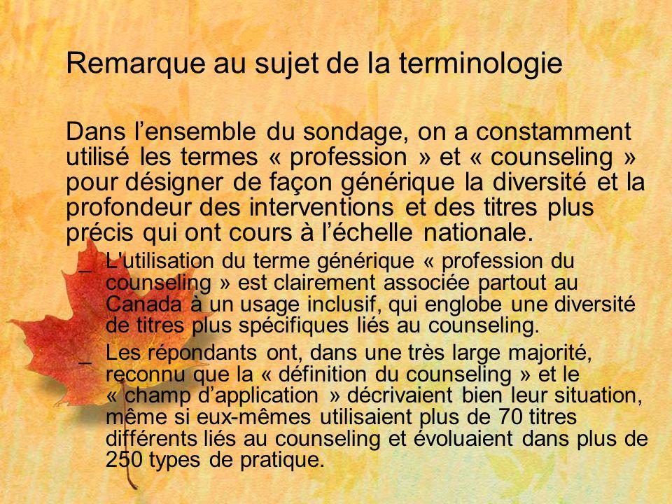 Remarque au sujet de la terminologie Dans lensemble du sondage, on a constamment utilisé les termes « profession » et « counseling » pour désigner de façon générique la diversité et la profondeur des interventions et des titres plus précis qui ont cours à léchelle nationale.
