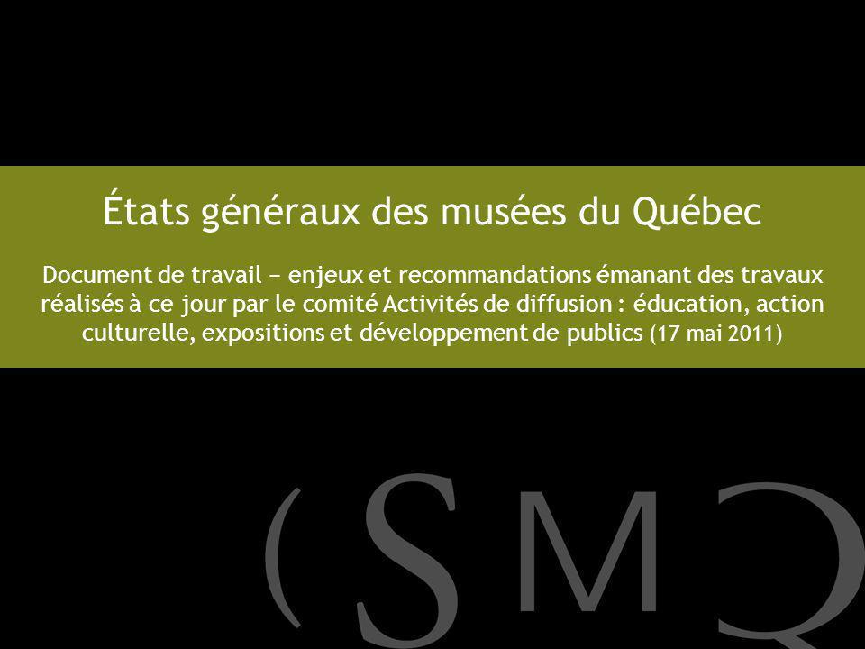 États généraux des musées du Québec Document de travail enjeux et recommandations émanant des travaux réalisés à ce jour par le comité Activités de diffusion : éducation, action culturelle, expositions et développement de publics (17 mai 2011)