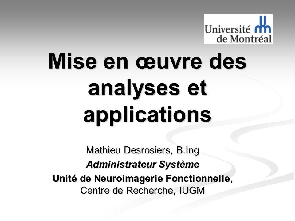 Mise en œuvre des analyses et applications Mathieu Desrosiers, B.Ing Administrateur Système Unité de Neuroimagerie Fonctionnelle, Centre de Recherche,