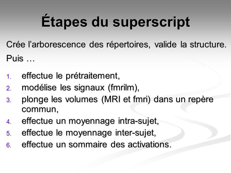 Étapes du superscript Crée larborescence des répertoires, valide la structure. Puis … 1. effectue le prétraitement, 2. modélise les signaux (fmrilm),