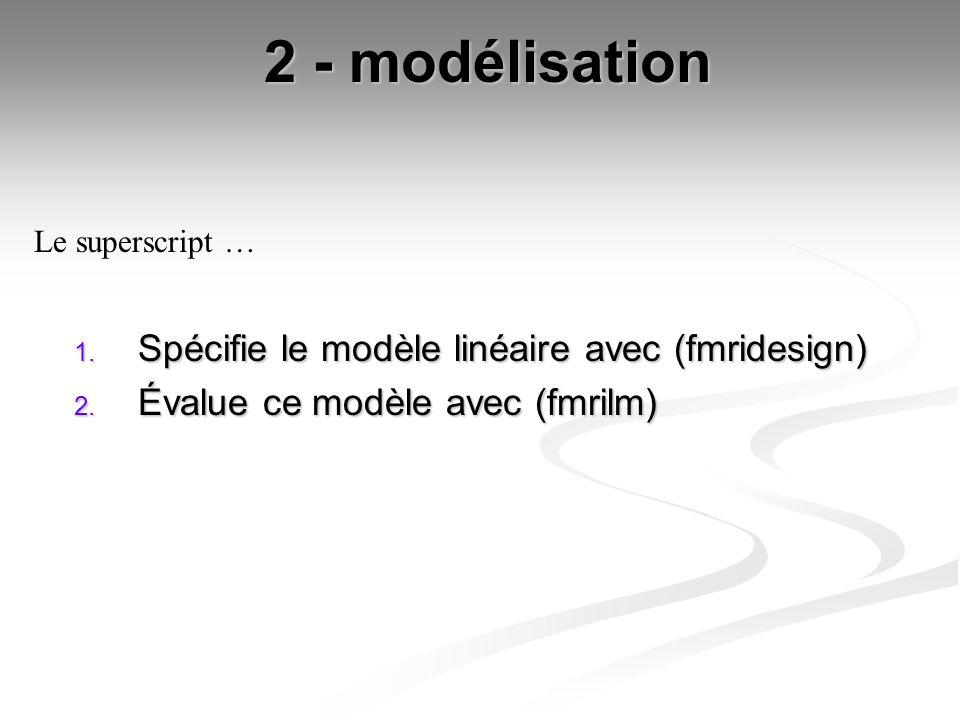 2 - modélisation 1. Spécifie le modèle linéaire avec (fmridesign) 2. Évalue ce modèle avec (fmrilm) Le superscript …
