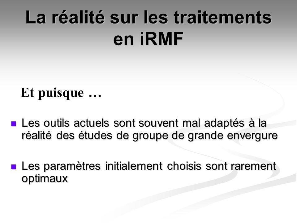 La réalité sur les traitements en iRMF Les outils actuels sont souvent mal adaptés à la réalité des études de groupe de grande envergure Les outils ac