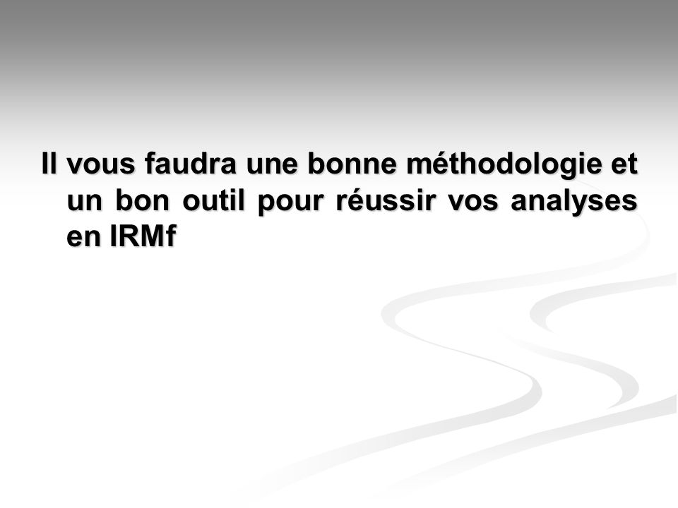 Une partie de la solution… Écrire (ou utiliser) un logiciel qui permet dautomatiser certaines chaînes de traitement lors de la conduite dune analyse IRMf, pour plusieurs sujets à laide doutils de traitements