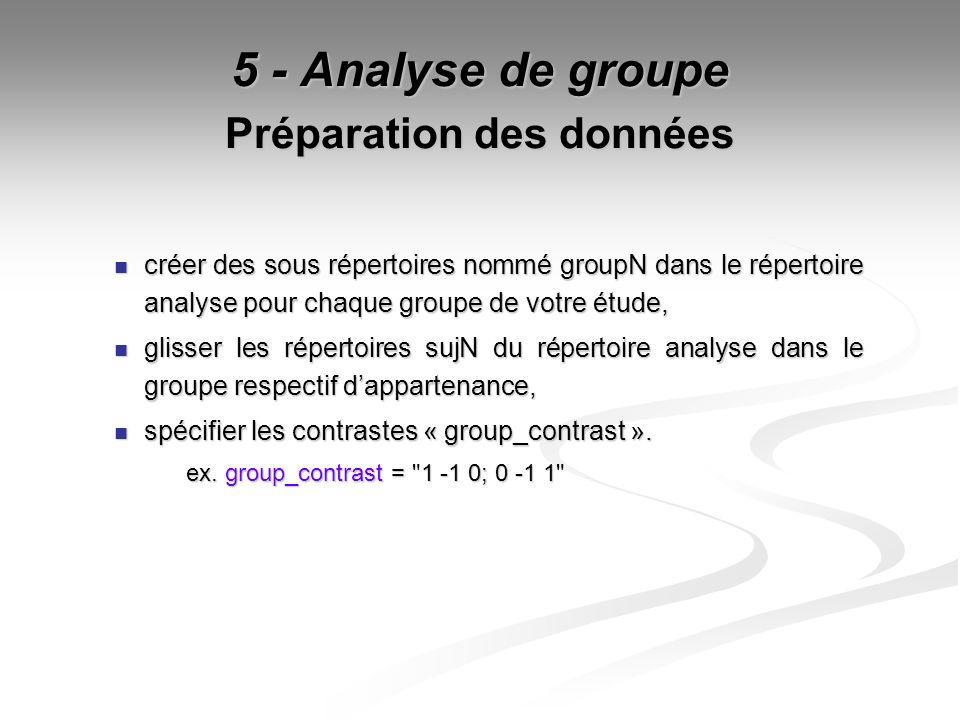 5 - Analyse de groupe Préparation des données créer des sous répertoires nommé groupN dans le répertoire analyse pour chaque groupe de votre étude, cr