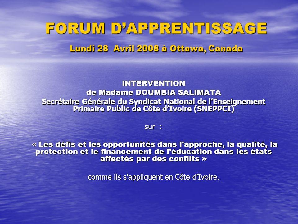 FORUM DAPPRENTISSAGE Lundi 28 Avril 2008 à Ottawa, Canada INTERVENTION de Madame DOUMBIA SALIMATA Secrétaire Générale du Syndicat National de lEnseignement Primaire Public de Côte dIvoire (SNEPPCI) sur : « Les défis et les opportunités dans l approche, la qualité, la protection et le financement de l éducation dans les états affectés par des conflits » « Les défis et les opportunités dans l approche, la qualité, la protection et le financement de l éducation dans les états affectés par des conflits » comme ils s appliquent en Côte dIvoire.