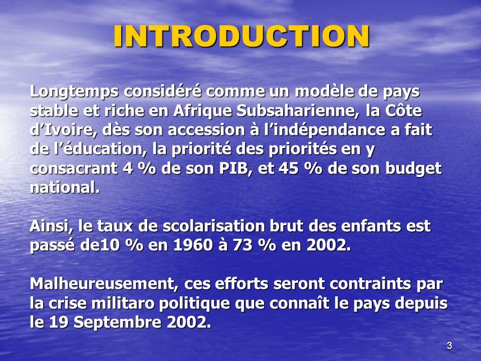 3INTRODUCTION Longtemps considéré comme un modèle de pays stable et riche en Afrique Subsaharienne, la Côte dIvoire, dès son accession à lindépendance a fait de léducation, la priorité des priorités en y consacrant 4 % de son PIB, et 45 % de son budget national.