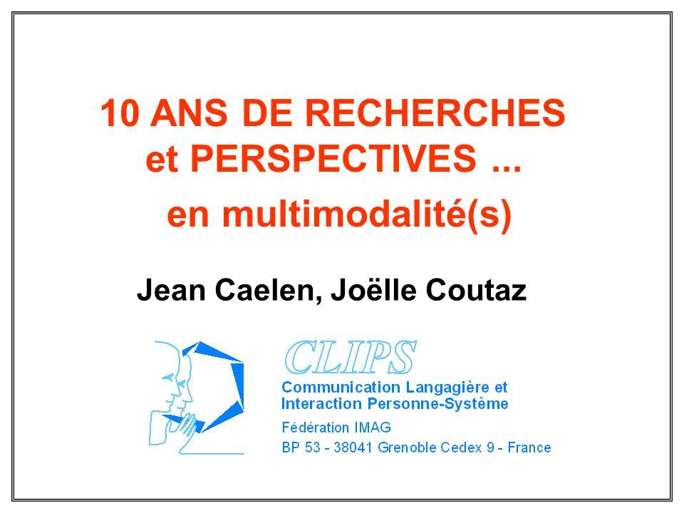 10 ANS DE RECHERCHES et PERSPECTIVES... en multimodalité(s) Jean Caelen, Joëlle Coutaz