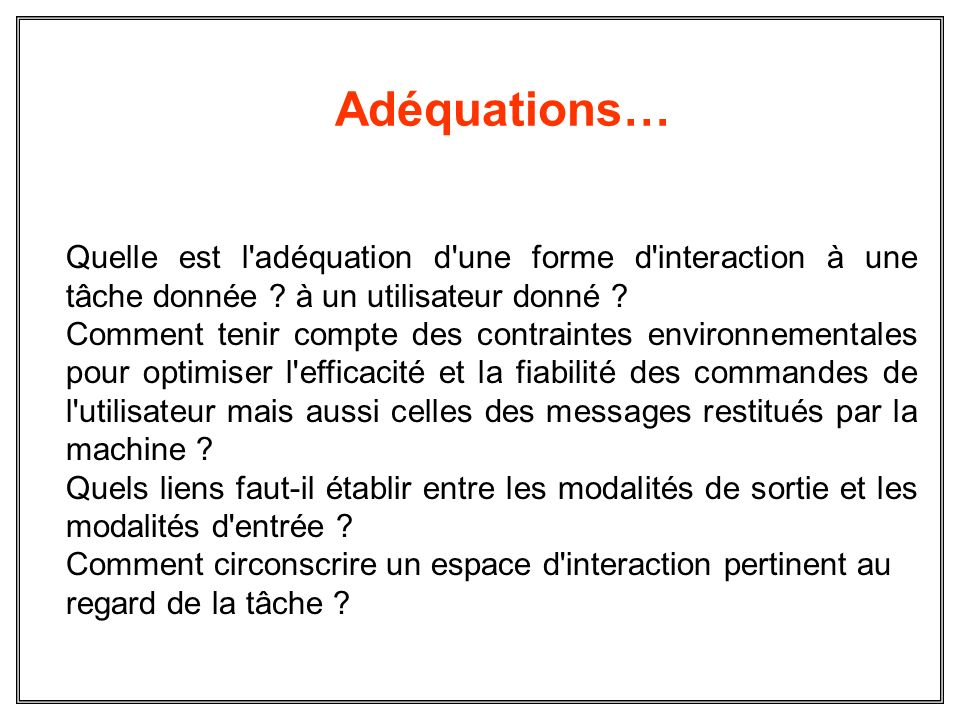 Adéquations… Quelle est l'adéquation d'une forme d'interaction à une tâche donnée ? à un utilisateur donné ? Comment tenir compte des contraintes envi