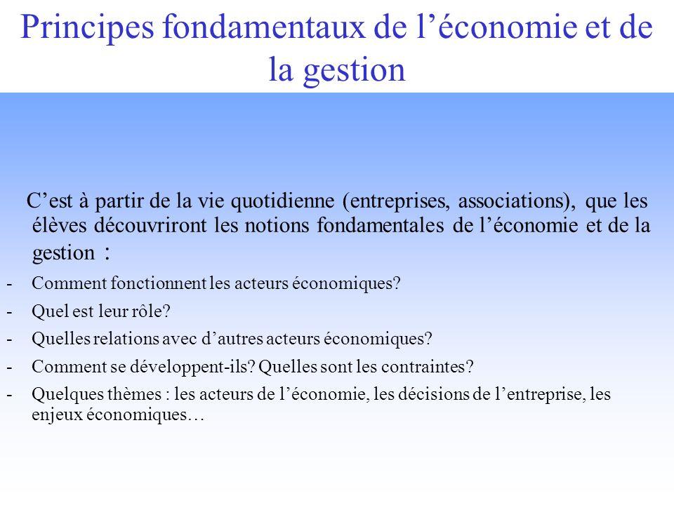 Principes fondamentaux de léconomie et de la gestion Cest à partir de la vie quotidienne (entreprises, associations), que les élèves découvriront les notions fondamentales de léconomie et de la gestion : -Comment fonctionnent les acteurs économiques.