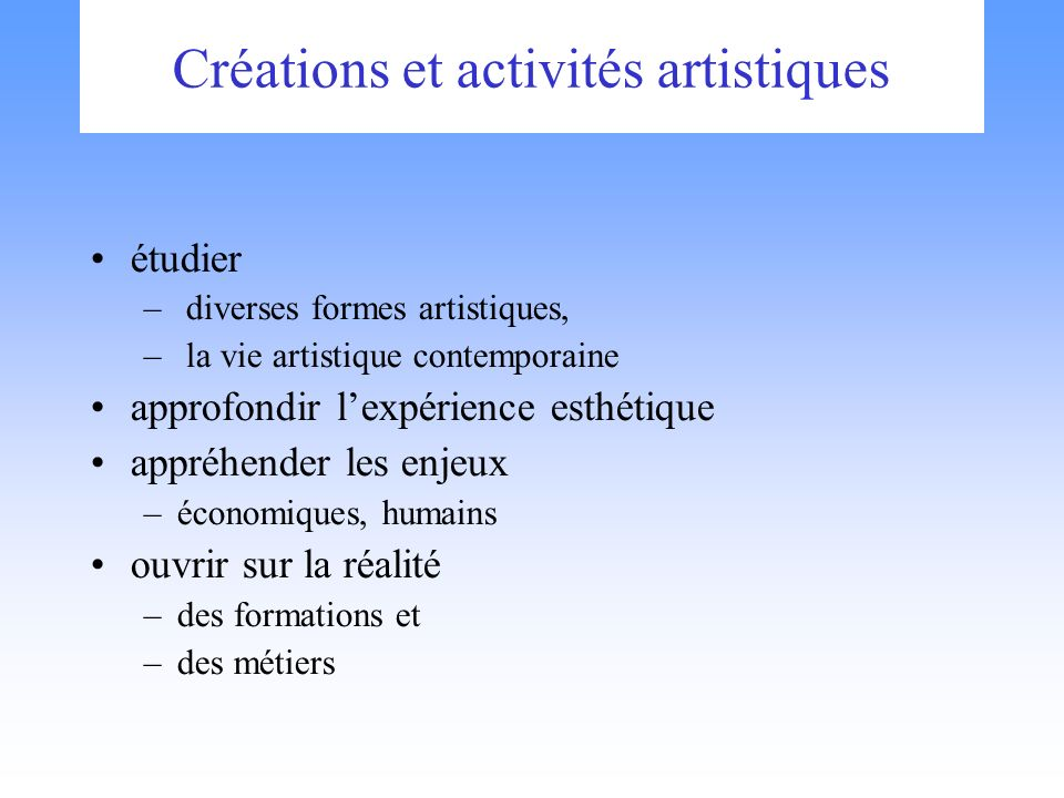 Créations et activités artistiques étudier – diverses formes artistiques, – la vie artistique contemporaine approfondir lexpérience esthétique appréhender les enjeux –économiques, humains ouvrir sur la réalité –des formations et –des métiers