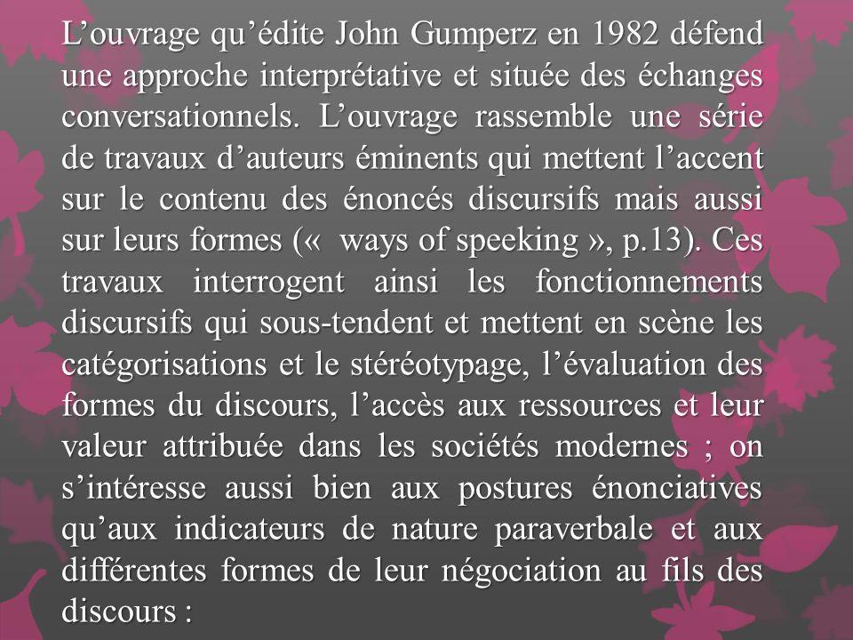 Louvrage quédite John Gumperz en 1982 défend une approche interprétative et située des échanges conversationnels.