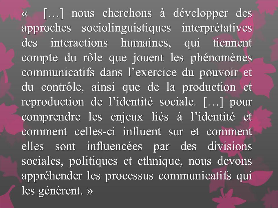 « […] nous cherchons à développer des approches sociolinguistiques interprétatives des interactions humaines, qui tiennent compte du rôle que jouent les phénomènes communicatifs dans lexercice du pouvoir et du contrôle, ainsi que de la production et reproduction de lidentité sociale.