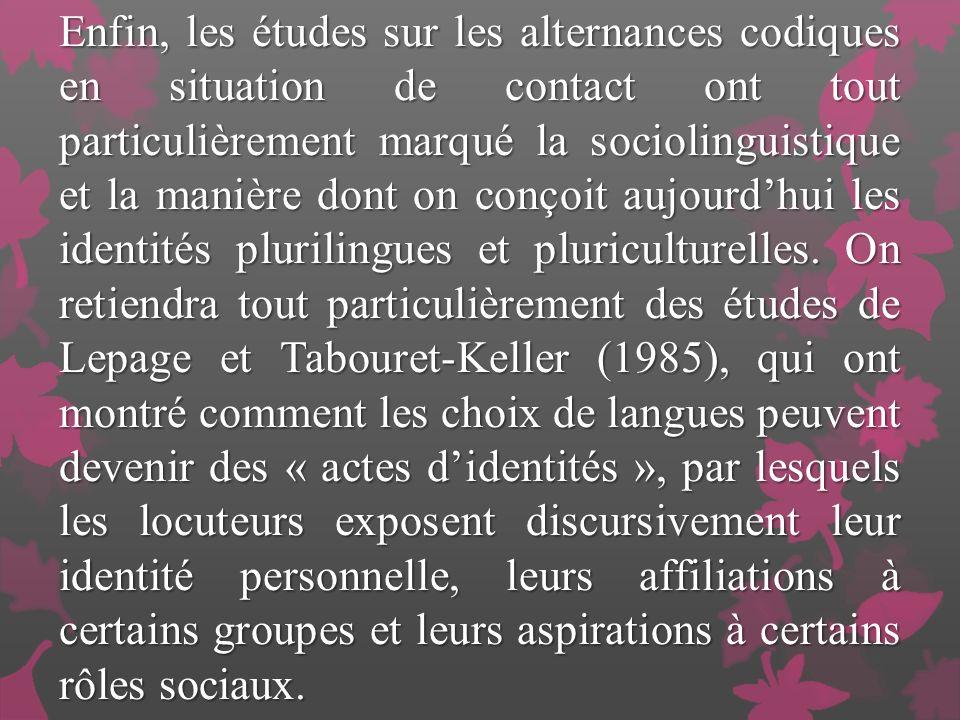 Enfin, les études sur les alternances codiques en situation de contact ont tout particulièrement marqué la sociolinguistique et la manière dont on conçoit aujourdhui les identités plurilingues et pluriculturelles.