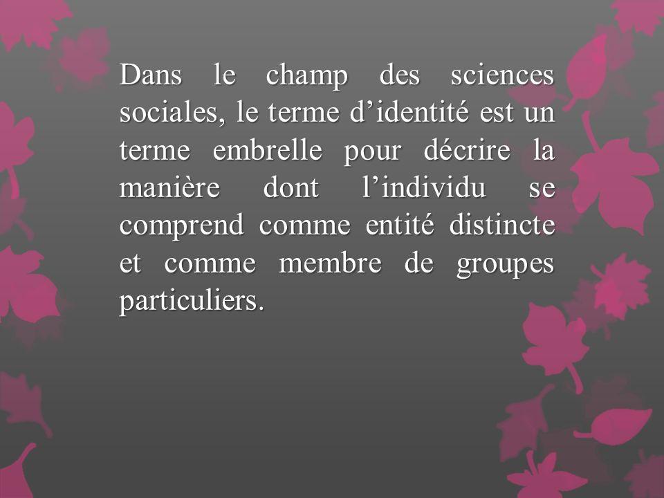 Dans le champ des sciences sociales, le terme didentité est un terme embrelle pour décrire la manière dont lindividu se comprend comme entité distincte et comme membre de groupes particuliers.