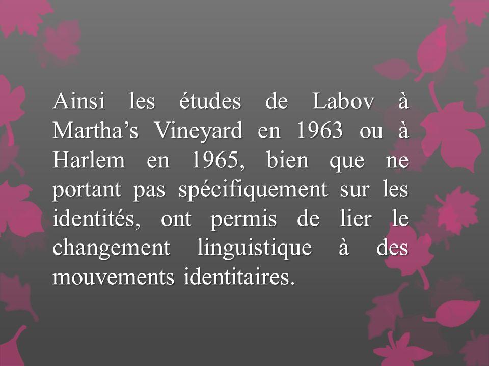 Ainsi les études de Labov à Marthas Vineyard en 1963 ou à Harlem en 1965, bien que ne portant pas spécifiquement sur les identités, ont permis de lier le changement linguistique à des mouvements identitaires.