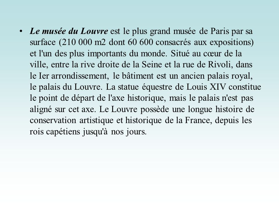 Le musée du Louvre est le plus grand musée de Paris par sa surface (210 000 m2 dont 60 600 consacrés aux expositions) et l'un des plus importants du m