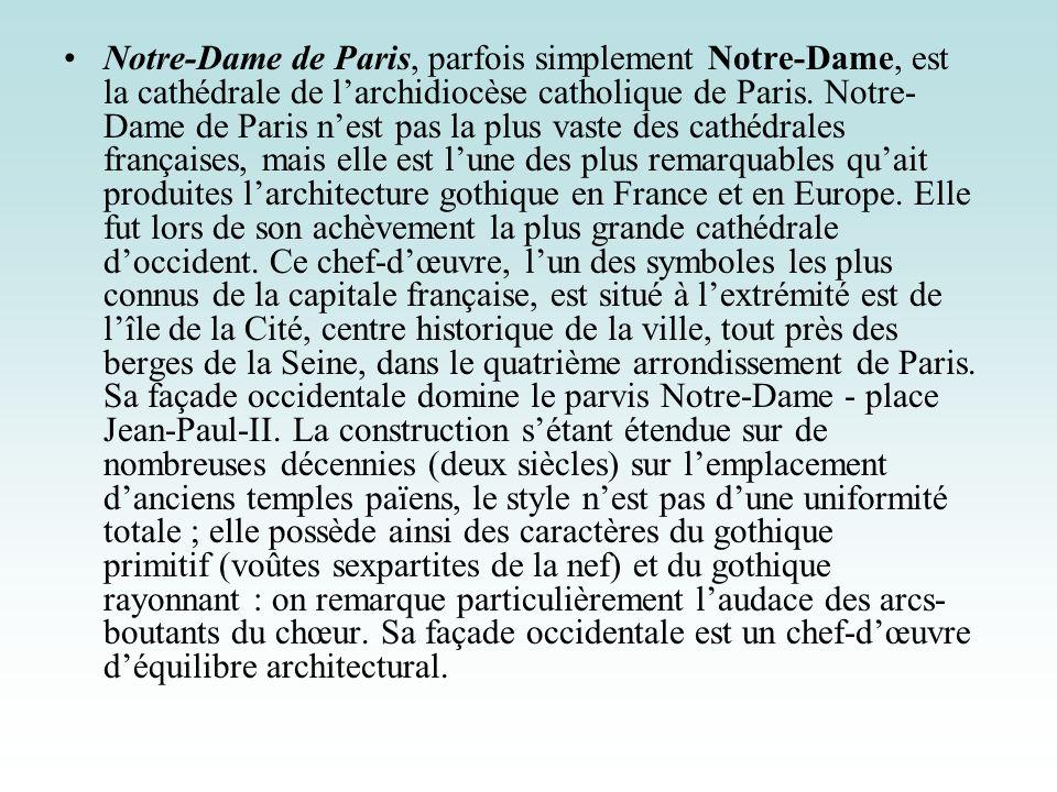 Notre-Dame de Paris, parfois simplement Notre-Dame, est la cathédrale de larchidiocèse catholique de Paris. Notre- Dame de Paris nest pas la plus vast