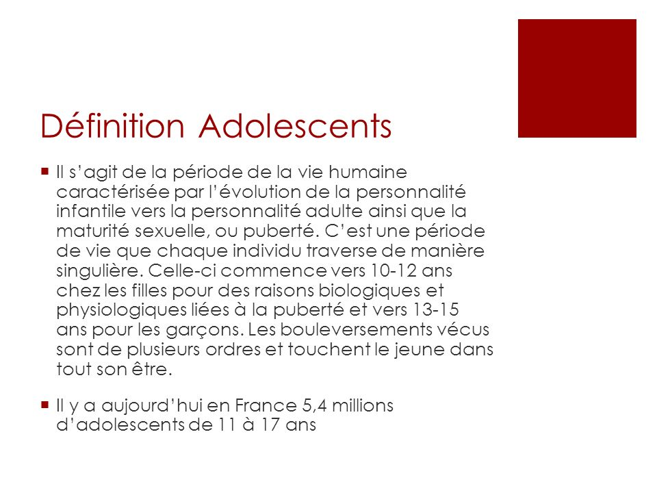 Définition Adolescents Il sagit de la période de la vie humaine caractérisée par lévolution de la personnalité infantile vers la personnalité adulte ainsi que la maturité sexuelle, ou puberté.