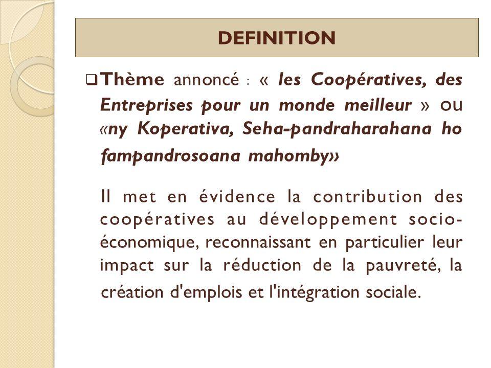 OBJECTIFS DE LAIC 2012 (ONU) Accroître la sensibilisation de lopinion publique sur les coopératives et leur contribution au développement socio-économique et à la réalisation des Objectifs du Millénaire pour le Développement (OMD) ; Promouvoir la formation et la croissance des coopératives ; et Encourager le gouvernement de chaque pays à mettre en œuvre des politiques, des lois et des règlements favorables à la formation, la croissance et la stabilité des coopératives.