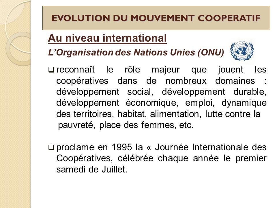 EVOLUTION DU MOUVEMENT COOPERATIF Au niveau international LOrganisation des Nations Unies (ONU) reconnaît le rôle majeur que jouent les coopératives d