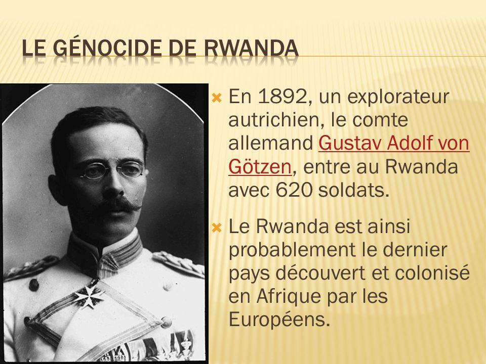En 1892, un explorateur autrichien, le comte allemand Gustav Adolf von Götzen, entre au Rwanda avec 620 soldats.Gustav Adolf von Götzen Le Rwanda est