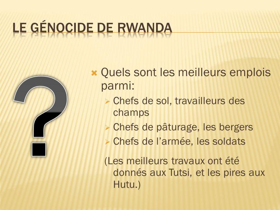Quels sont les meilleurs emplois parmi: Chefs de sol, travailleurs des champs Chefs de pâturage, les bergers Chefs de larmée, les soldats (Les meilleurs travaux ont été donnés aux Tutsi, et les pires aux Hutu.)