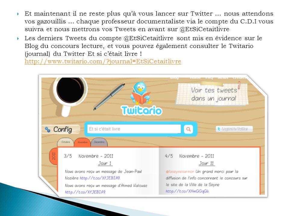 Et maintenant il ne reste plus quà vous lancer sur Twitter … nous attendons vos gazouillis … chaque professeur documentaliste via le compte du C.D.I vous suivra et nous mettrons vos Tweets en avant sur @EtSiCetaitlivre Les derniers Tweets du compte @EtSiCetaitlivre sont mis en évidence sur le Blog du concours lecture, et vous pouvez également consulter le Twitario (journal) du Twitter Et si cétait livre .