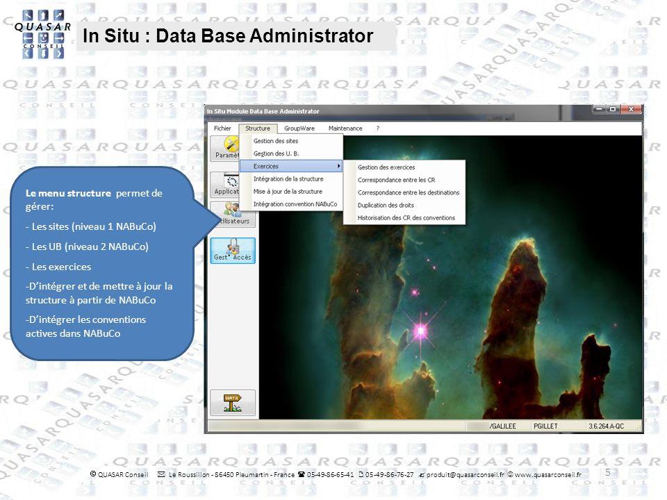 5 In Situ : Data Base Administrator QUASAR Conseil Le Roussillon - 86450 Pleumartin - France 05-49-86-65-41 05-49-86-76-27 produit@quasarconseil.fr www.quasarconseil.fr Le menu structure permet de gérer: - Les sites (niveau 1 NABuCo) - Les UB (niveau 2 NABuCo) - Les exercices -Dintégrer et de mettre à jour la structure à partir de NABuCo -Dintégrer les conventions actives dans NABuCo