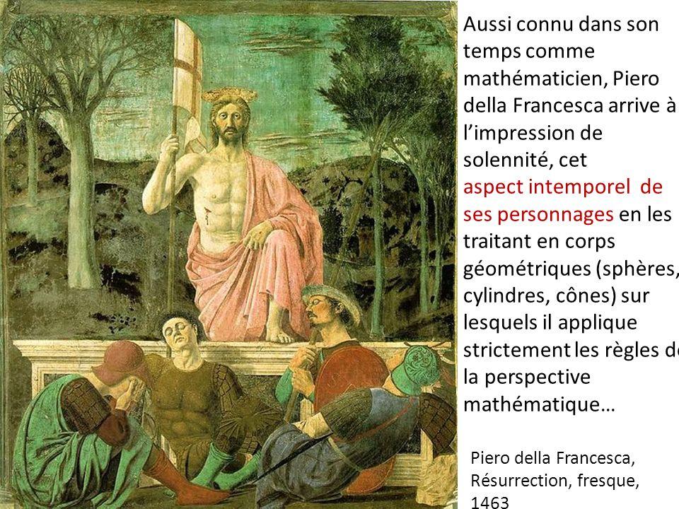 Aussi connu dans son temps comme mathématicien, Piero della Francesca arrive à limpression de solennité, cet aspect intemporel de ses personnages en l