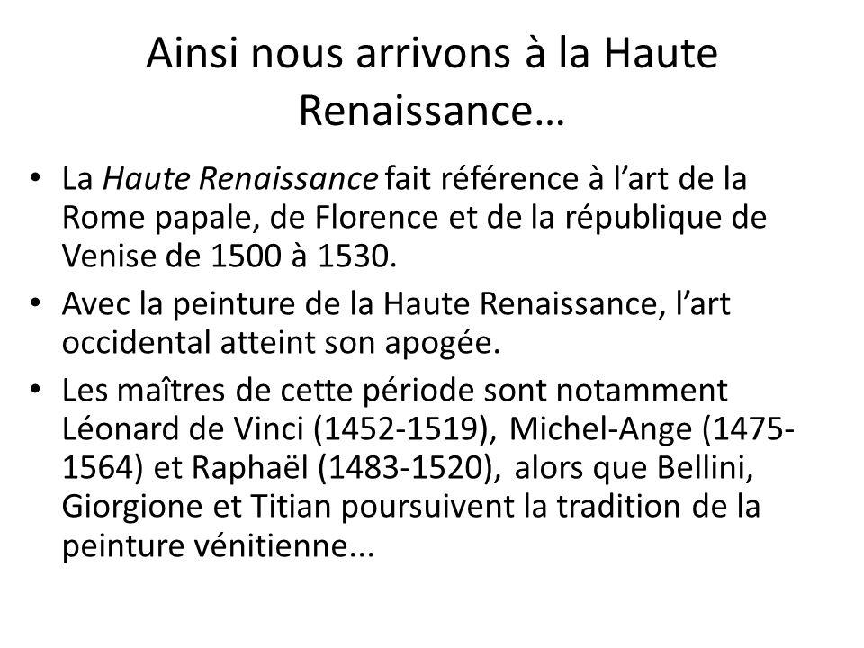 Ainsi nous arrivons à la Haute Renaissance… La Haute Renaissance fait référence à lart de la Rome papale, de Florence et de la république de Venise de