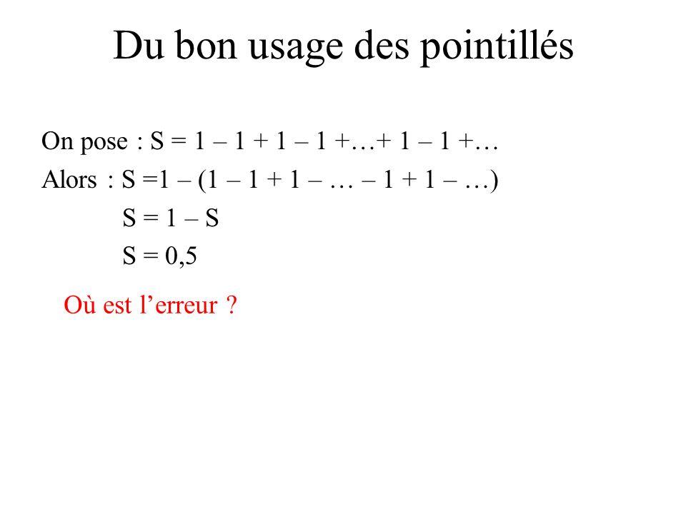 On pose : S = 1 – 1 + 1 – 1 +…+ 1 – 1 +… Alors : S =1 – (1 – 1 + 1 – … – 1 + 1 – …) S = 1 – S S = 0,5 Où est lerreur ? Du bon usage des pointillés