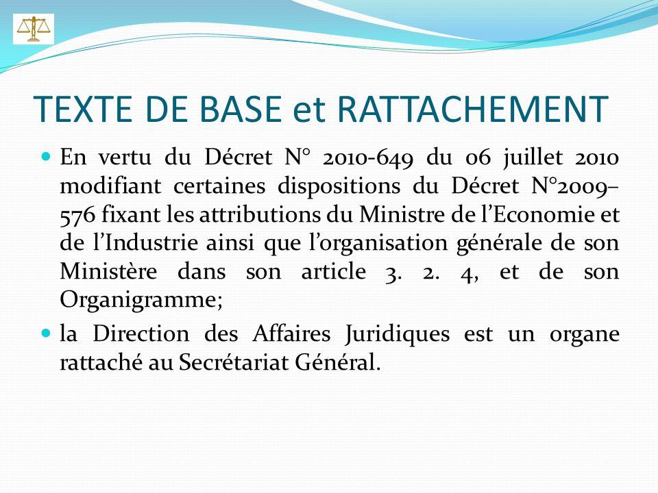 TEXTE DE BASE et RATTACHEMENT En vertu du Décret N° 2010-649 du 06 juillet 2010 modifiant certaines dispositions du Décret N°2009– 576 fixant les attributions du Ministre de lEconomie et de lIndustrie ainsi que lorganisation générale de son Ministère dans son article 3.