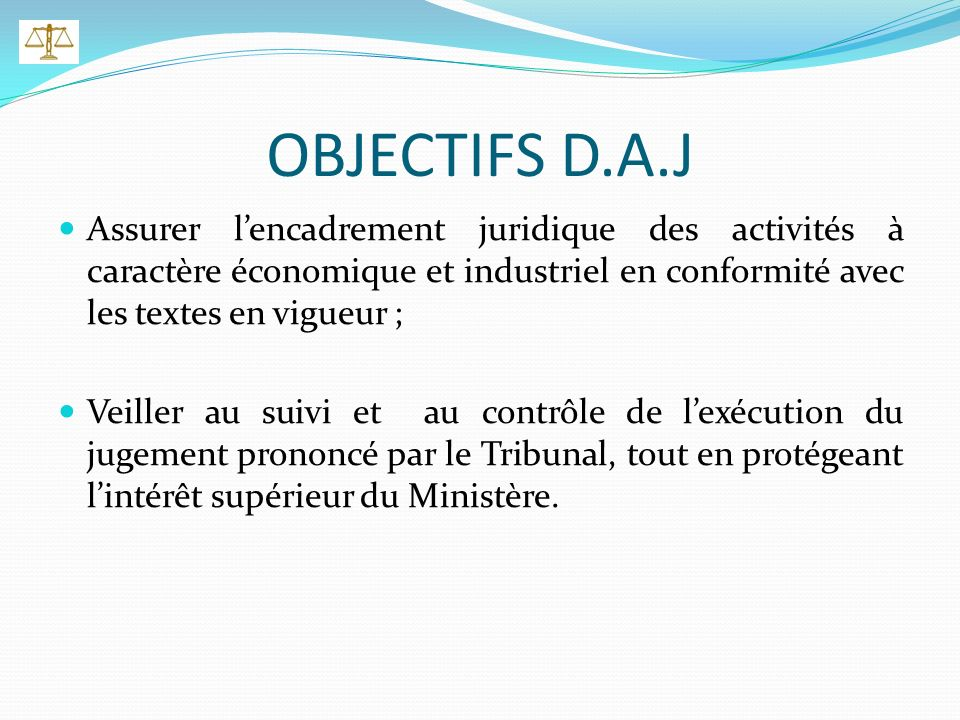 OBJECTIFS D.A.J Assurer lencadrement juridique des activités à caractère économique et industriel en conformité avec les textes en vigueur ; Veiller au suivi et au contrôle de lexécution du jugement prononcé par le Tribunal, tout en protégeant lintérêt supérieur du Ministère.