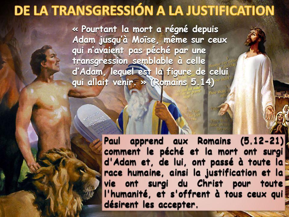 « Pourtant la mort a régné depuis Adam jusquà Moïse, même sur ceux qui navaient pas péché par une transgression semblable à celle dAdam, lequel est la figure de celui qui allait venir.