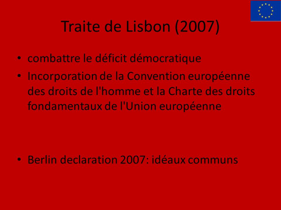 Traite de Lisbon (2007) combattre le déficit démocratique Incorporation de la Convention européenne des droits de l homme et la Charte des droits fondamentaux de l Union européenne Berlin declaration 2007: idéaux communs