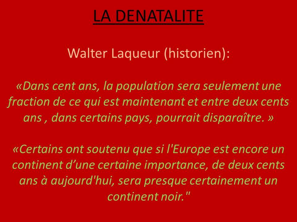 LA DENATALITE Walter Laqueur (historien): «Dans cent ans, la population sera seulement une fraction de ce qui est maintenant et entre deux cents ans, dans certains pays, pourrait disparaître.