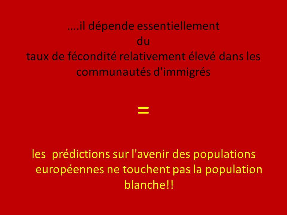 ….il dépende essentiellement du taux de fécondité relativement élevé dans les communautés d immigrés = les prédictions sur l avenir des populations européennes ne touchent pas la population blanche!!