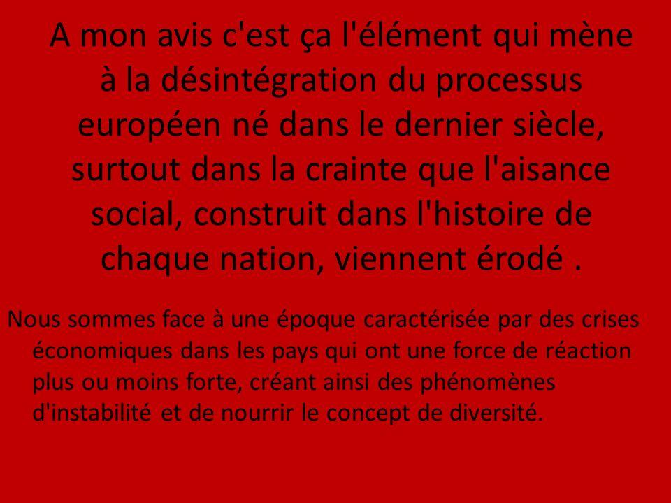 A mon avis c est ça l élément qui mène à la désintégration du processus européen né dans le dernier siècle, surtout dans la crainte que l aisance social, construit dans l histoire de chaque nation, viennent érodé.