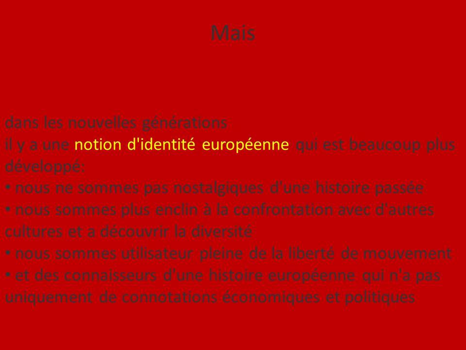 Mais dans les nouvelles générations il y a une notion d identité européenne qui est beaucoup plus développé: nous ne sommes pas nostalgiques d une histoire passée nous sommes plus enclin à la confrontation avec d autres cultures et a découvrir la diversité nous sommes utilisateur pleine de la liberté de mouvement et des connaisseurs d une histoire européenne qui n a pas uniquement de connotations économiques et politiques