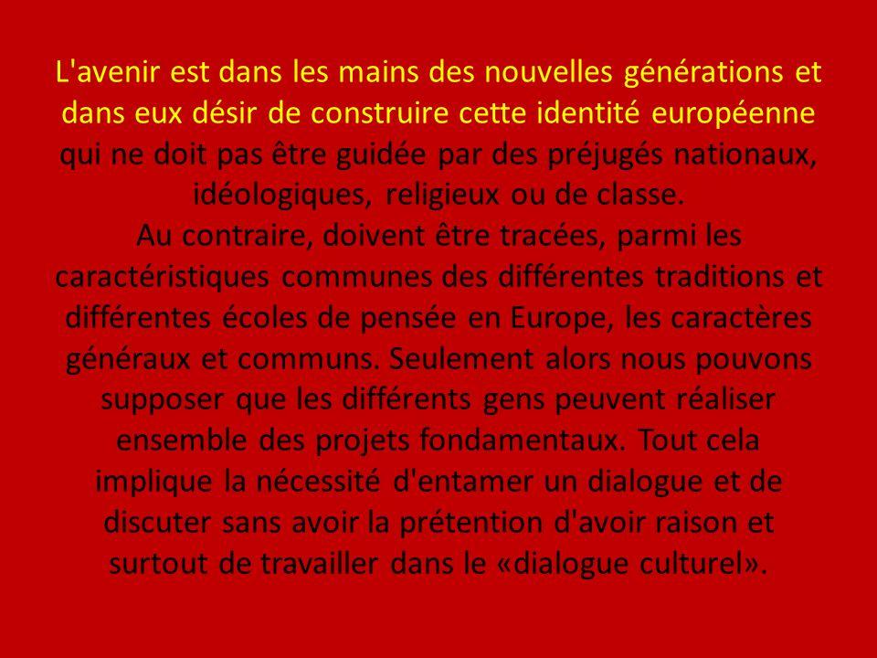 L avenir est dans les mains des nouvelles générations et dans eux désir de construire cette identité européenne qui ne doit pas être guidée par des préjugés nationaux, idéologiques, religieux ou de classe.