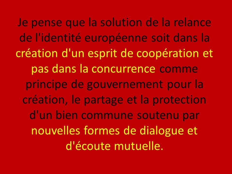 Je pense que la solution de la relance de l identité européenne soit dans la création d un esprit de coopération et pas dans la concurrence comme principe de gouvernement pour la création, le partage et la protection d un bien commune soutenu par nouvelles formes de dialogue et d écoute mutuelle.