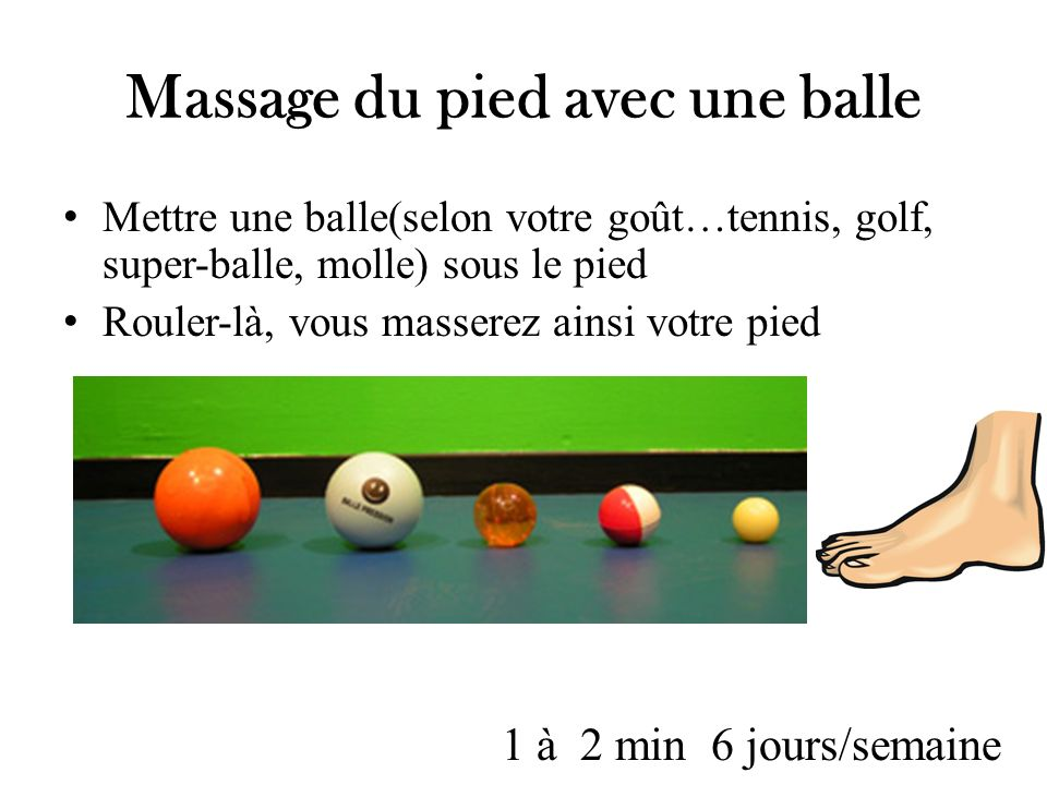 Massage du pied avec une balle Mettre une balle(selon votre goût…tennis, golf, super-balle, molle) sous le pied Rouler-là, vous masserez ainsi votre p