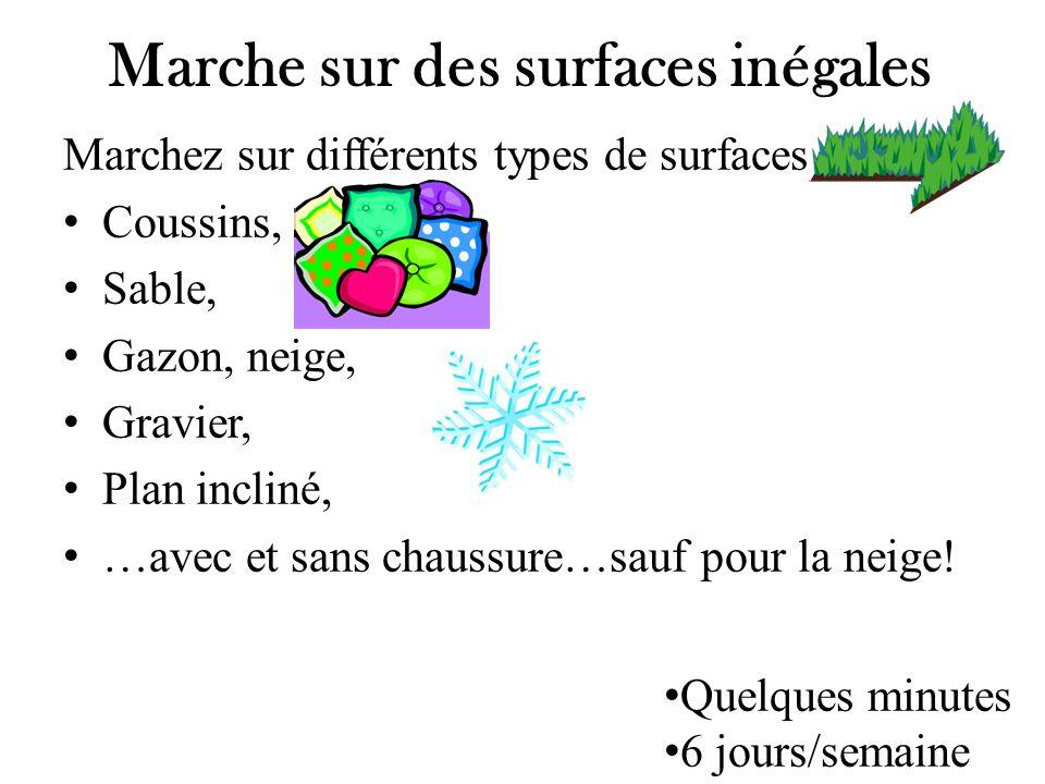 Marchez sur différents types de surfaces Coussins, Sable, Gazon, neige, Gravier, Plan incliné, …avec et sans chaussure…sauf pour la neige! Marche sur