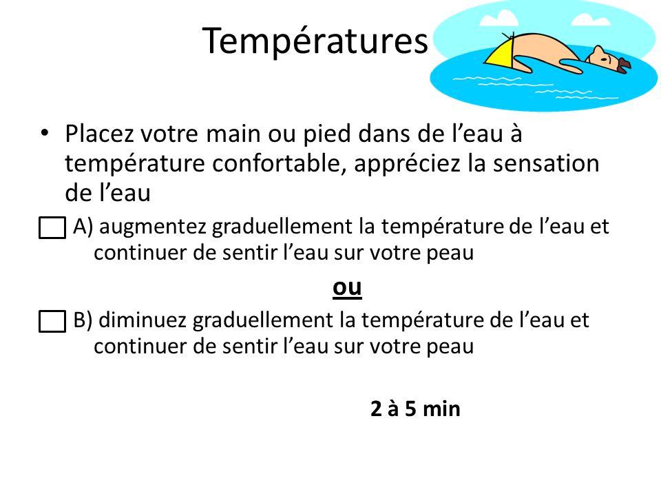 Températures Placez votre main ou pied dans de leau à température confortable, appréciez la sensation de leau A) augmentez graduellement la températur