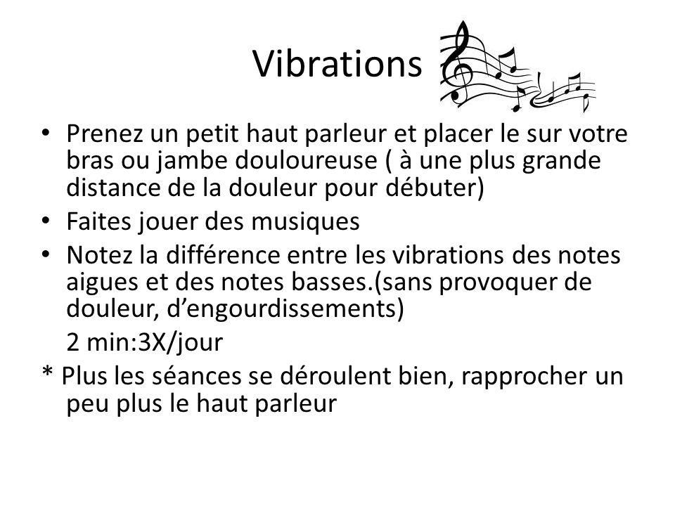 Vibrations Prenez un petit haut parleur et placer le sur votre bras ou jambe douloureuse ( à une plus grande distance de la douleur pour débuter) Fait