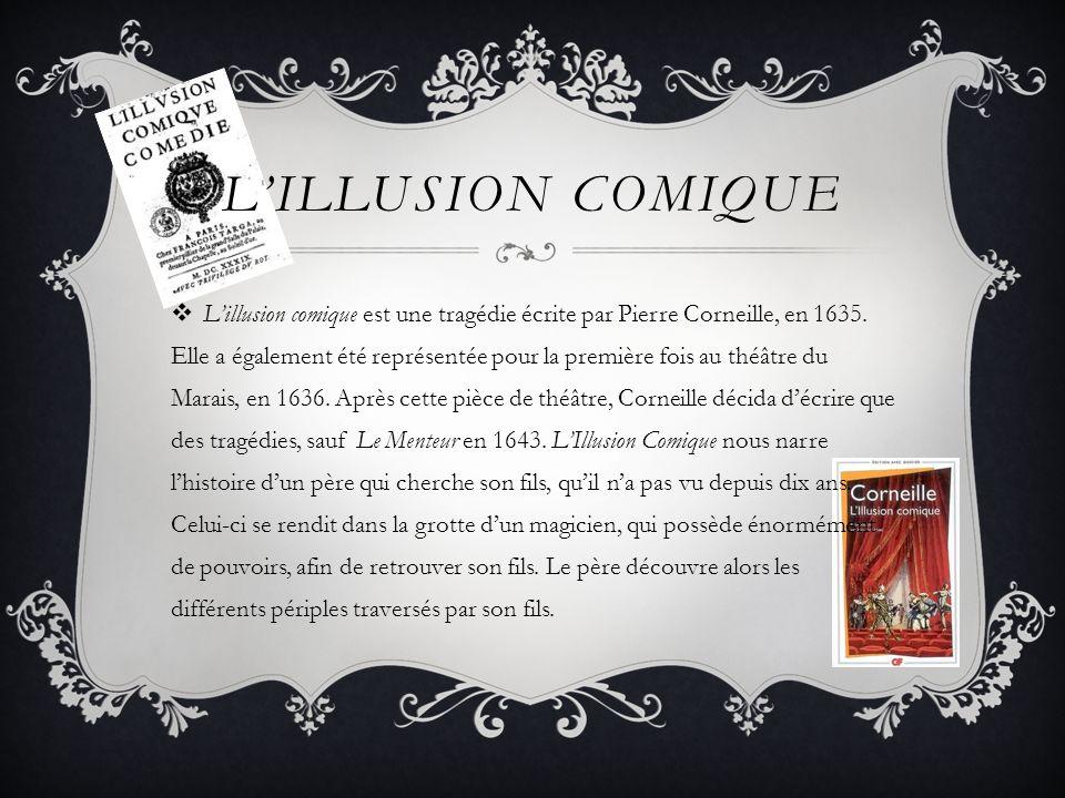 LILLUSION COMIQUE Lillusion comique est une tragédie écrite par Pierre Corneille, en 1635. Elle a également été représentée pour la première fois au t